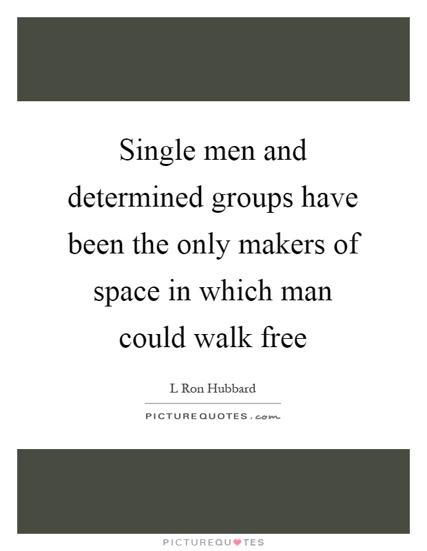Single men and determined groups have been the only makers of space in which man could walk free Picture Quote #1