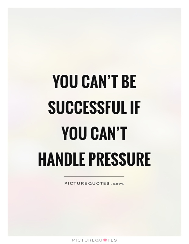 You can't be successful if you can't handle pressure Picture Quote #1