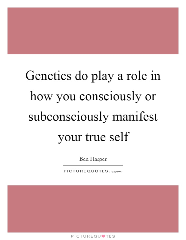 Genetics do play a role in how you consciously or subconsciously manifest your true self Picture Quote #1