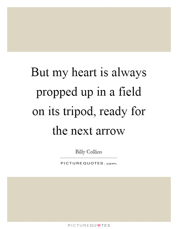 But my heart is always propped up in a field on its tripod, ready for the next arrow Picture Quote #1