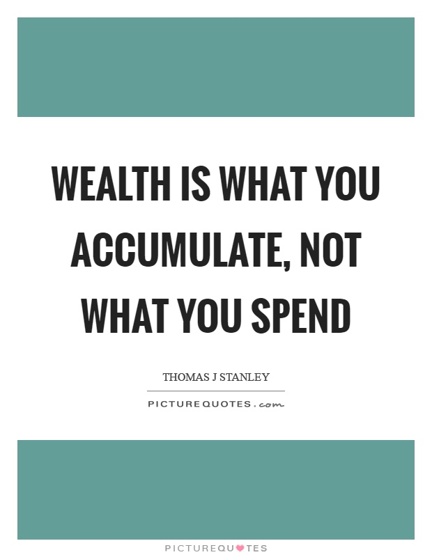 Wealth is what you accumulate, not what you spend Picture Quote #1