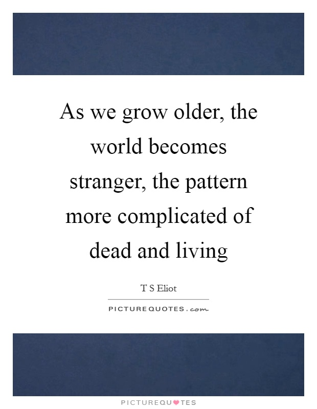 As we grow older, the world becomes stranger, the pattern more complicated of dead and living Picture Quote #1
