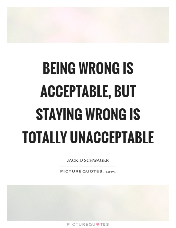 Being wrong is acceptable, but staying wrong is totally unacceptable Picture Quote #1