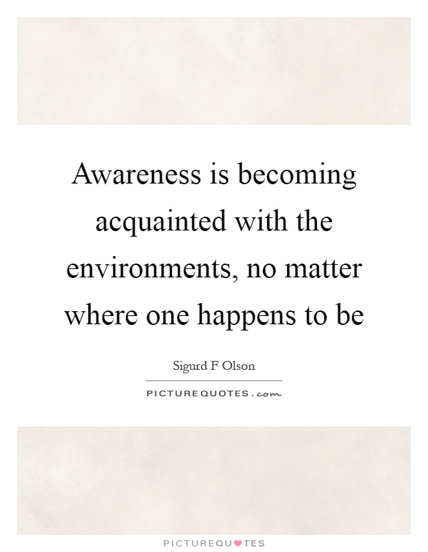 Awareness is becoming acquainted with the environments, no matter where one happens to be Picture Quote #1