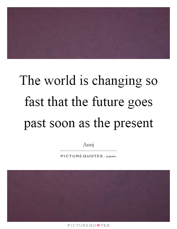The world is changing so fast that the future goes past soon as the present Picture Quote #1