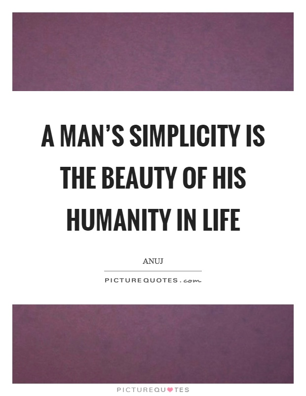A man's simplicity is the beauty of his humanity in life Picture Quote #1