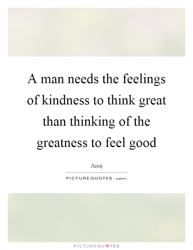A man needs the feelings of kindness to think great than thinking of the greatness to feel good Picture Quote #1