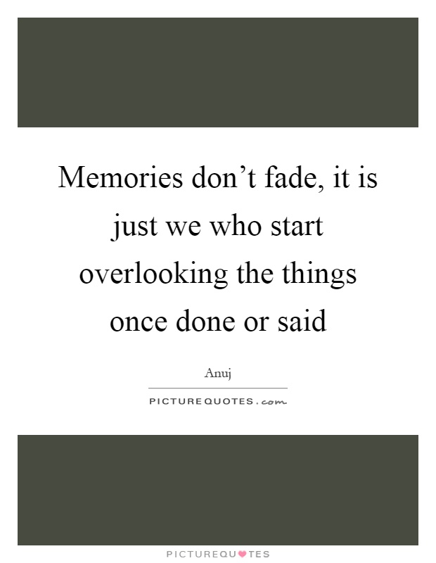 Memories don't fade, it is just we who start overlooking the things once done or said Picture Quote #1
