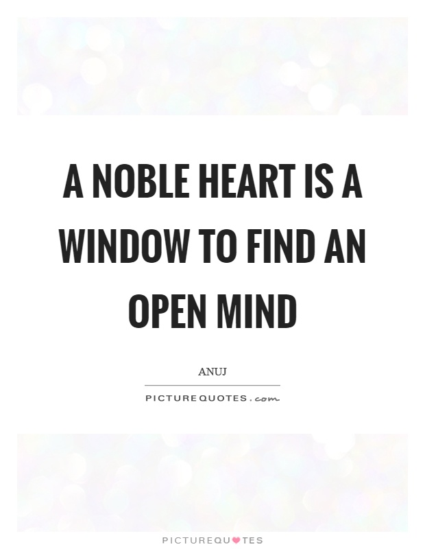 A noble heart is a window to find an open mind Picture Quote #1
