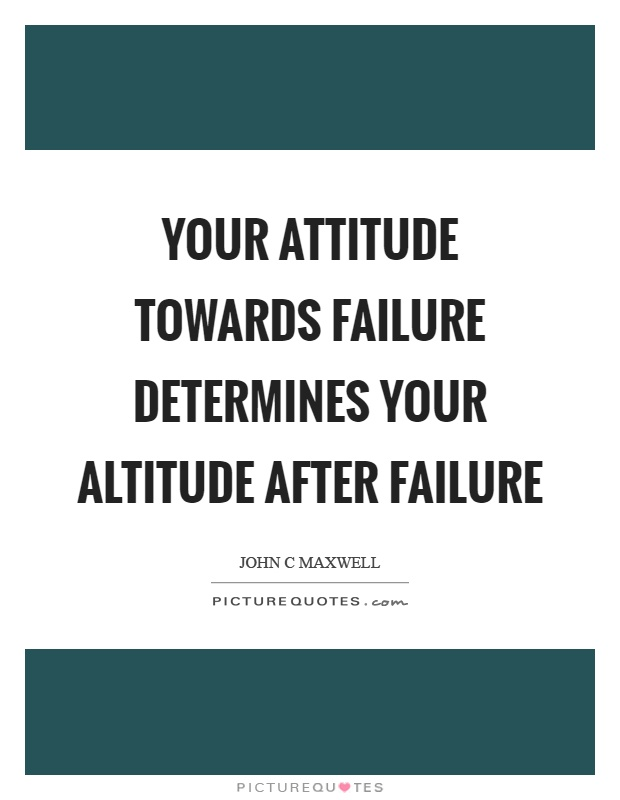 Your attitude towards failure determines your altitude after failure Picture Quote #1