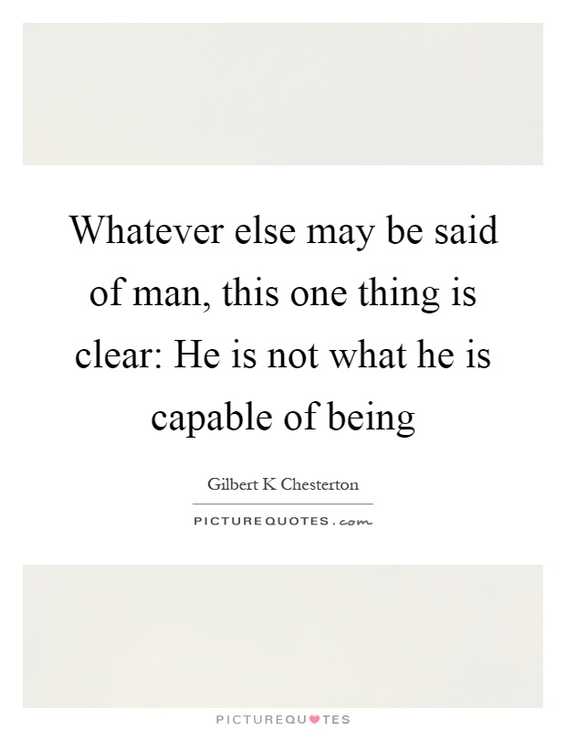 Whatever else may be said of man, this one thing is clear: He is not what he is capable of being Picture Quote #1