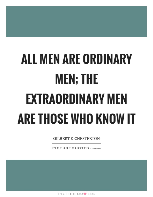 All men are ordinary men; the extraordinary men are those who know it Picture Quote #1