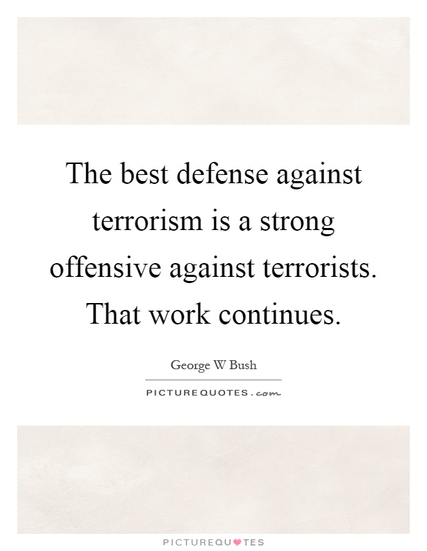 The best defense against terrorism is a strong offensive against terrorists. That work continues Picture Quote #1