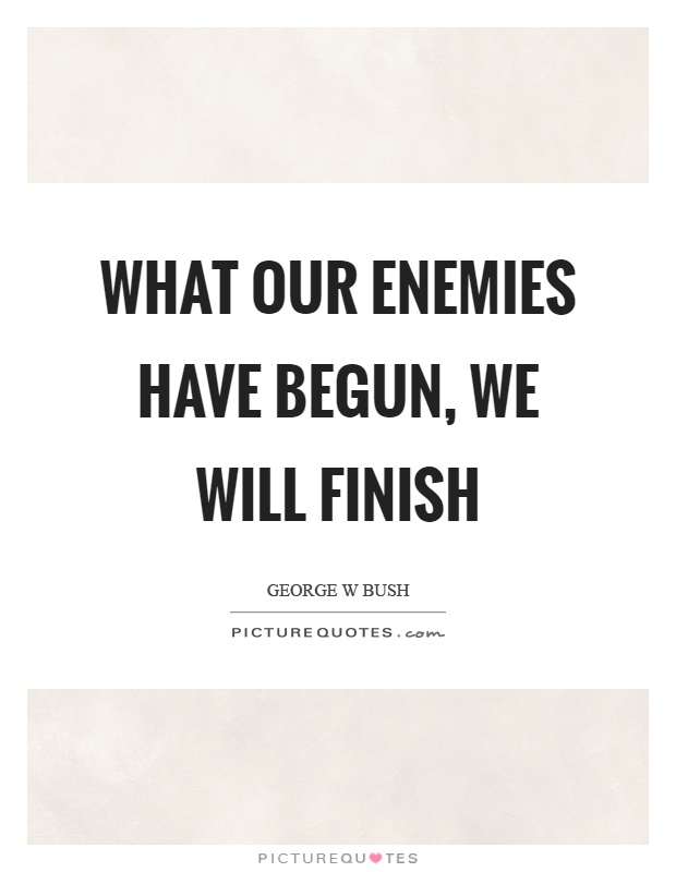 What our enemies have begun, we will finish Picture Quote #1