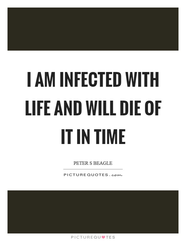 I am infected with life and will die of it in time Picture Quote #1