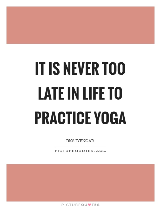 It Is Never Too Late In Life To Practice Yoga Picture Quote 1