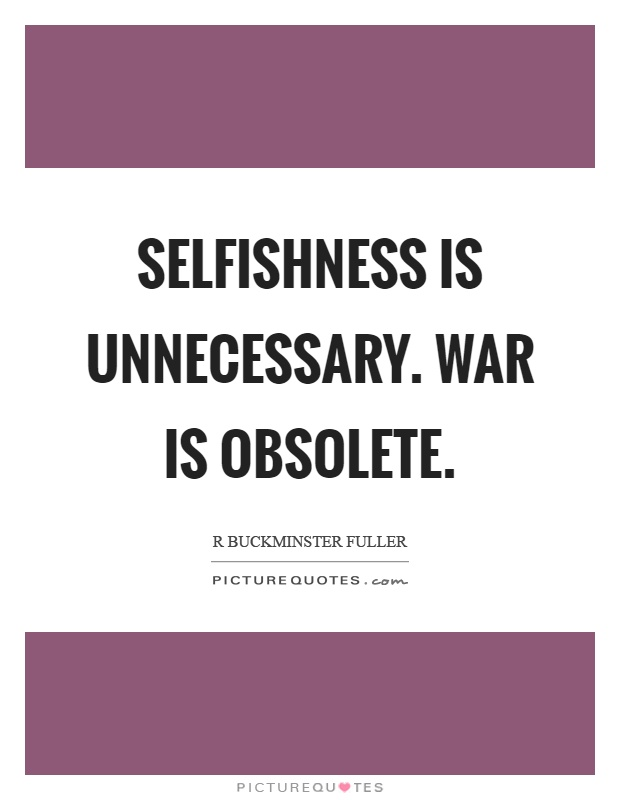 Selfishness is unnecessary. War is obsolete Picture Quote #1