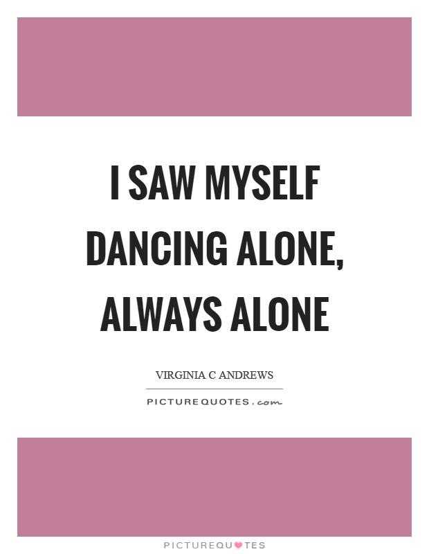 I saw myself dancing alone, always alone Picture Quote #1