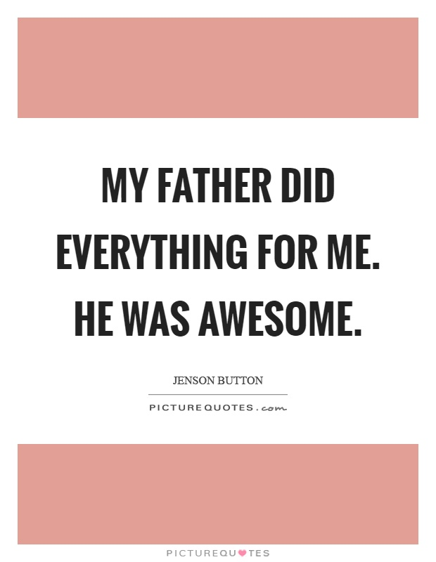 My father did everything for me. He was awesome Picture Quote #1