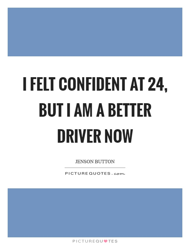 I felt confident at 24, but I am a better driver now Picture Quote #1