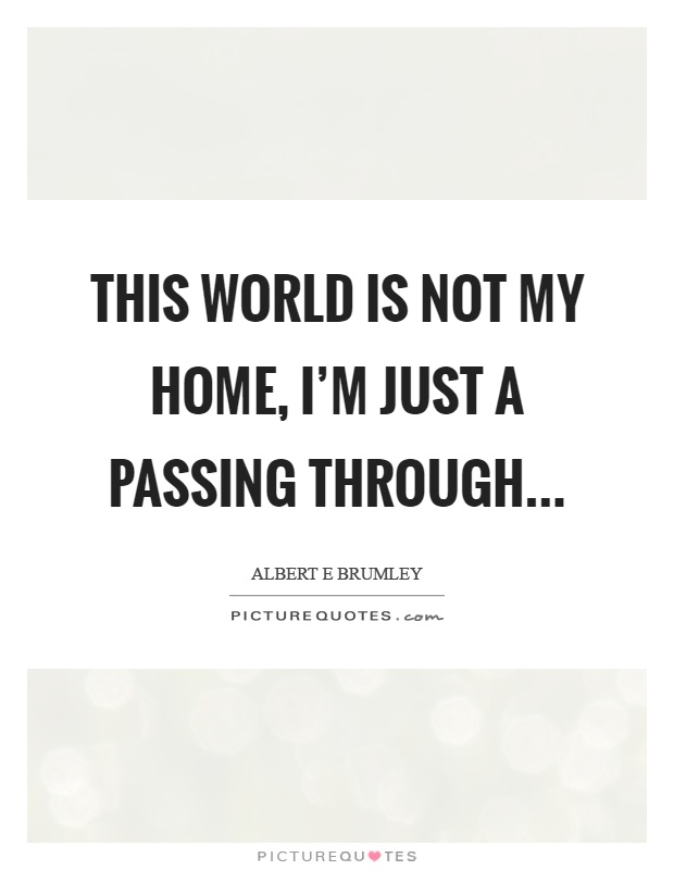 This world is not my home, I'm just a passing through Picture Quote #1