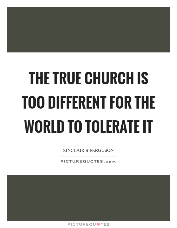 The true church is too different for the world to tolerate it Picture Quote #1
