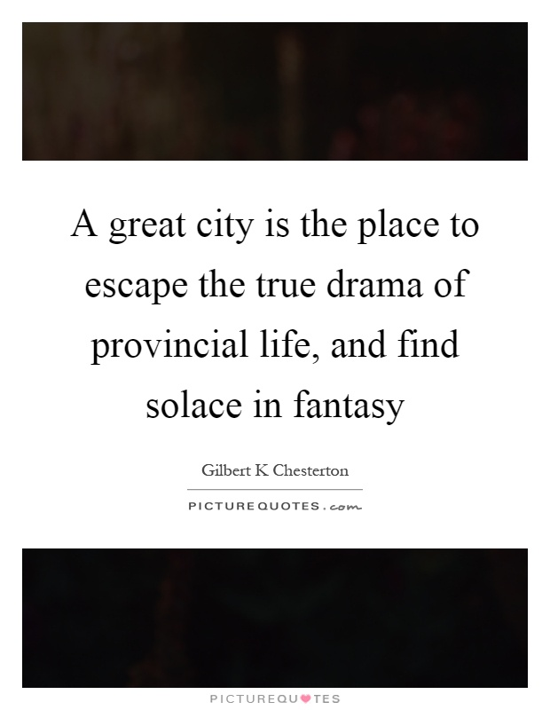 A great city is the place to escape the true drama of provincial life, and find solace in fantasy Picture Quote #1