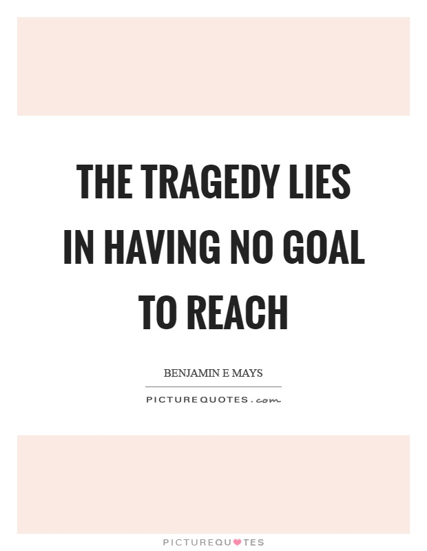 The tragedy lies in having no goal to reach Picture Quote #1