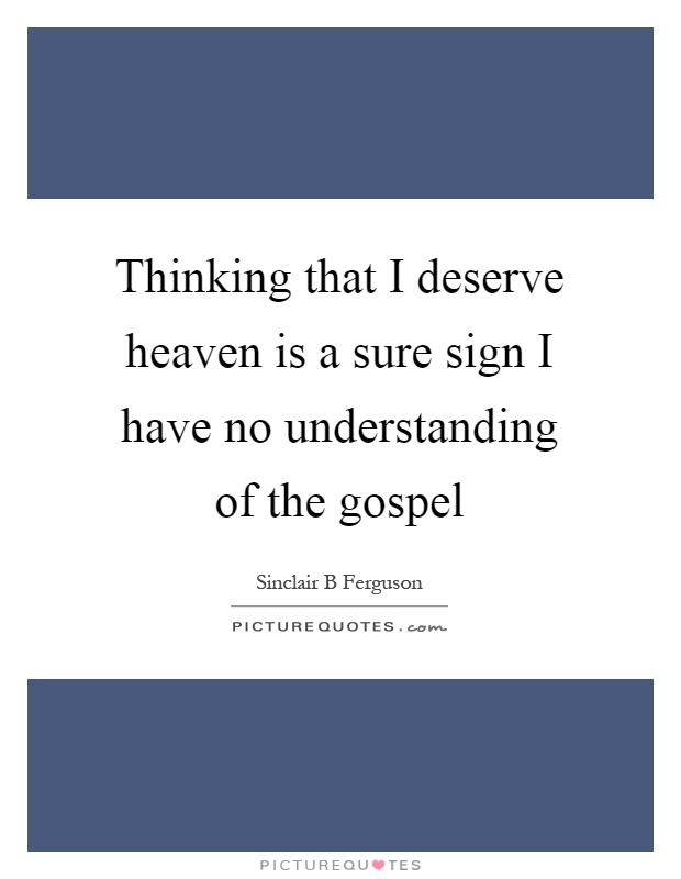 Thinking that I deserve heaven is a sure sign I have no understanding of the gospel Picture Quote #1