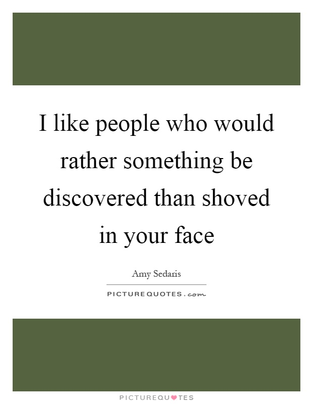I like people who would rather something be discovered than shoved in your face Picture Quote #1