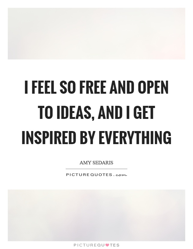 I feel so free and open to ideas, and I get inspired by everything Picture Quote #1
