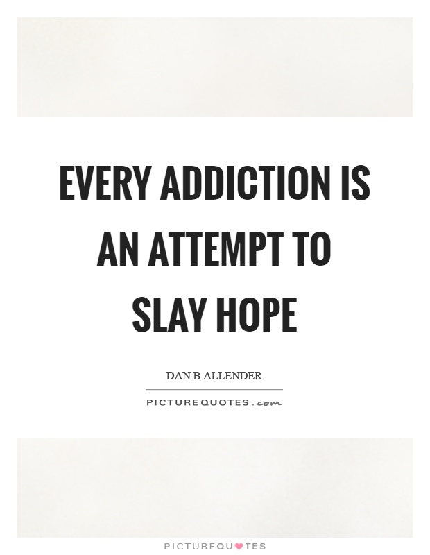 Every addiction is an attempt to slay hope Picture Quote #1
