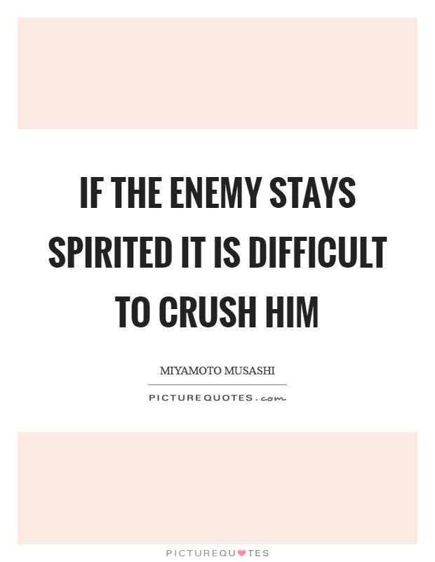 If the enemy stays spirited it is difficult to crush him Picture Quote #1