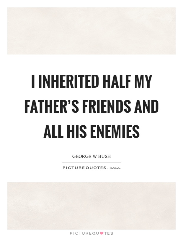 I inherited half my father's friends and all his enemies Picture Quote #1