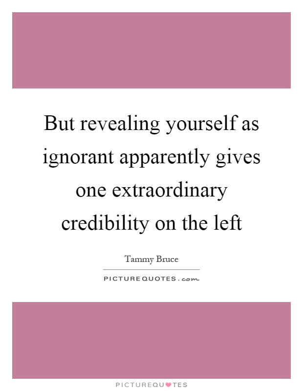 But revealing yourself as ignorant apparently gives one extraordinary credibility on the left Picture Quote #1