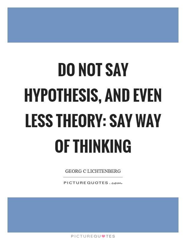 Do not say hypothesis, and even less theory: say way of thinking Picture Quote #1