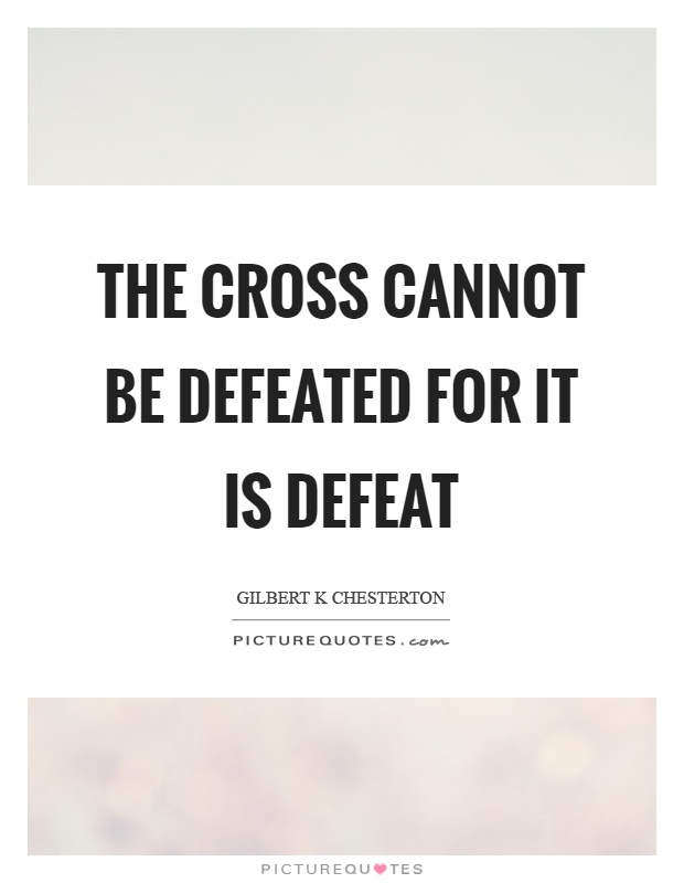 The cross cannot be defeated for it is defeat Picture Quote #1