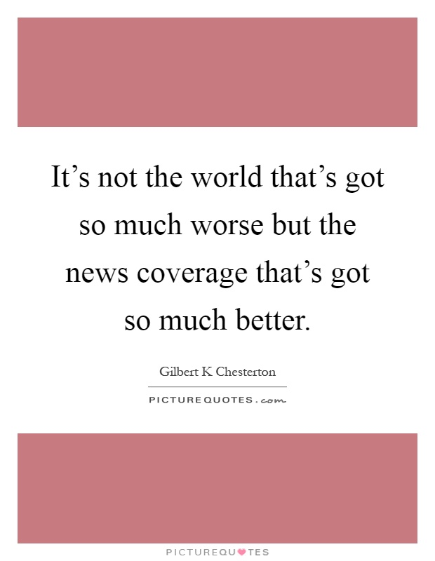 It's not the world that's got so much worse but the news coverage that's got so much better Picture Quote #1