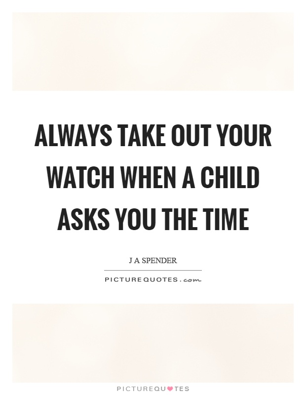 always take out your watch when a child asks you the time
