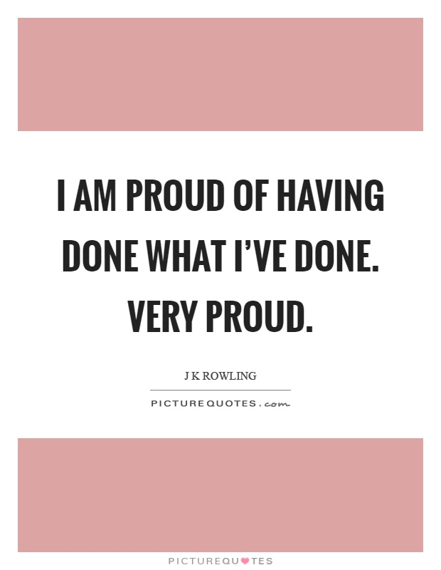 I am proud of having done what I've done. Very proud Picture Quote #1
