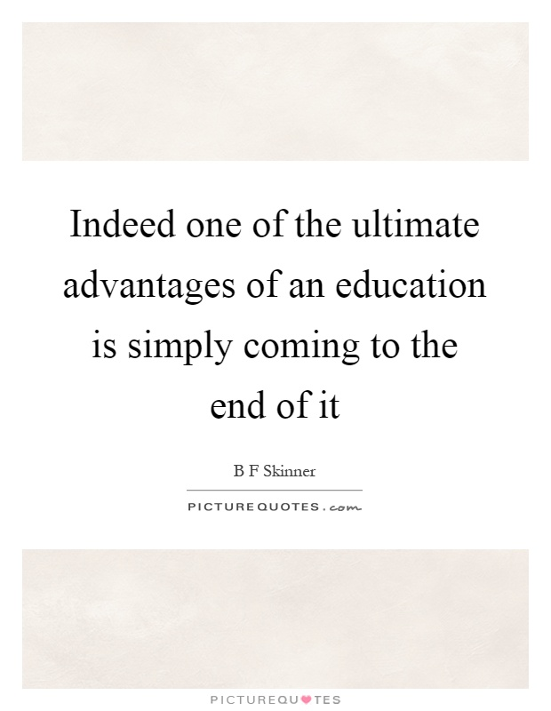 Indeed one of the ultimate advantages of an education is simply coming to the end of it Picture Quote #1