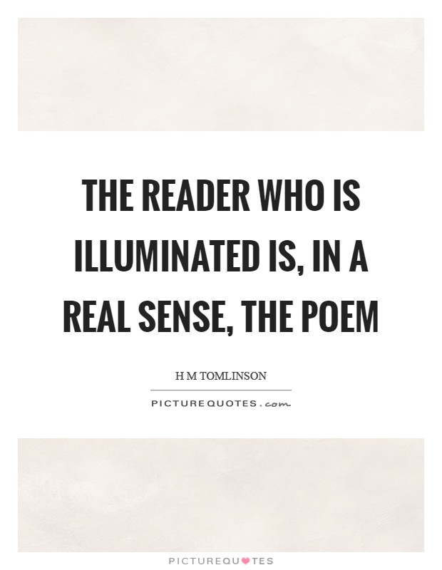 The reader who is illuminated is, in a real sense, the poem Picture Quote #1