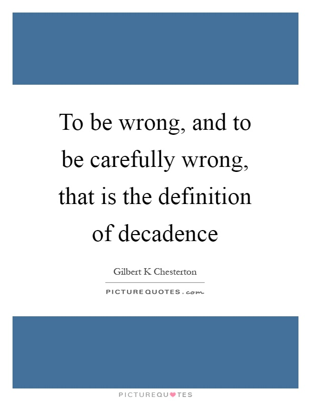 To be wrong, and to be carefully wrong, that is the definition of decadence Picture Quote #1