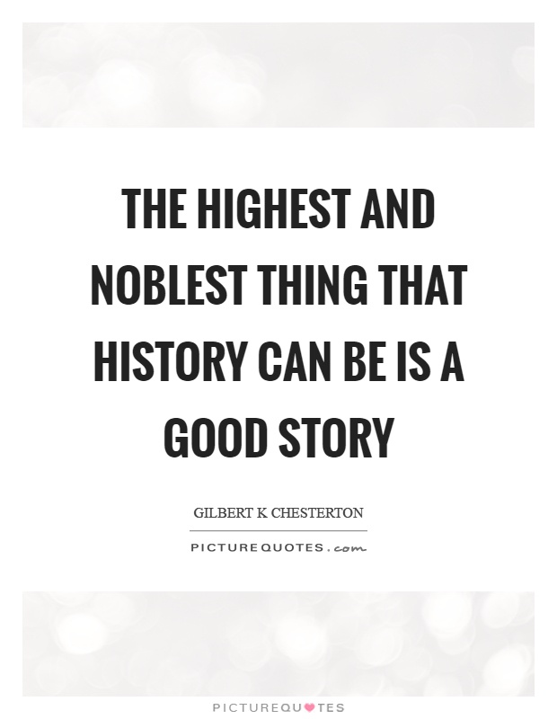 The highest and noblest thing that history can be is a good story Picture Quote #1