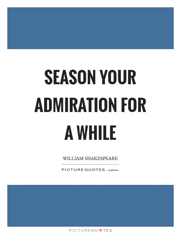 Season your admiration for a while Picture Quote #1