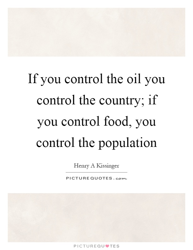 If you control the oil you control the country; if you control food, you control the population Picture Quote #1