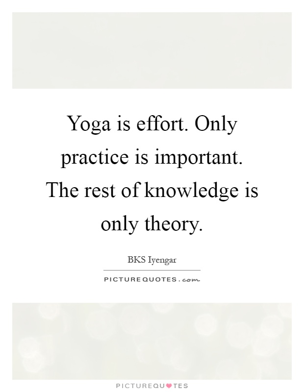 Yoga is effort. Only practice is important. The rest of knowledge is only theory Picture Quote #1