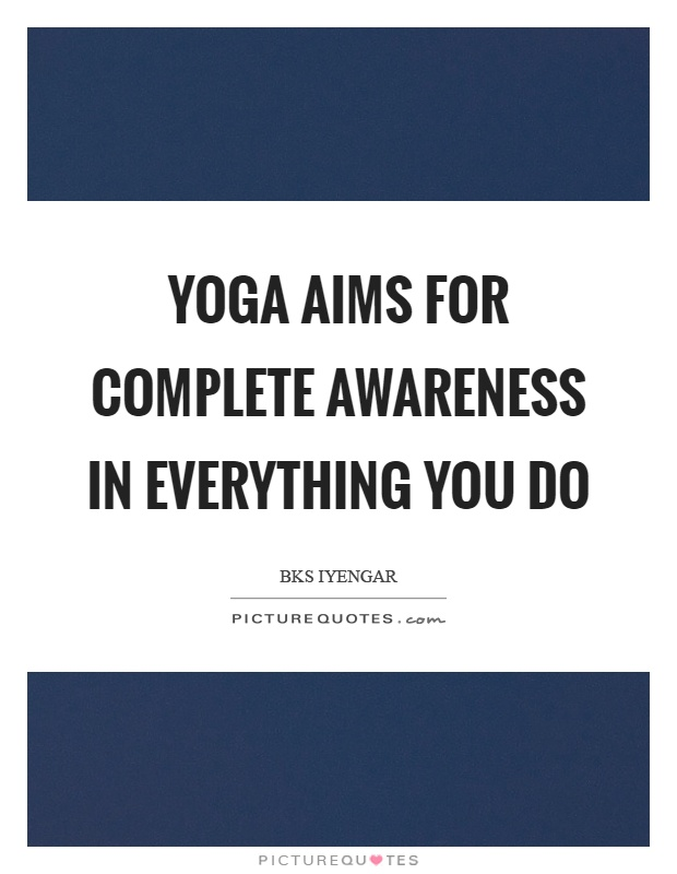 Yoga aims for complete awareness in everything you do Picture Quote #1