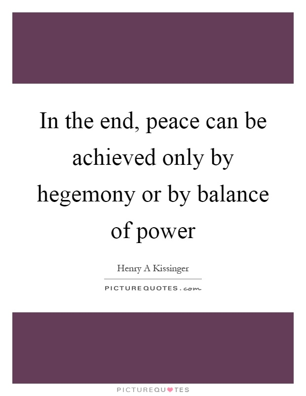 In the end, peace can be achieved only by hegemony or by balance of power Picture Quote #1