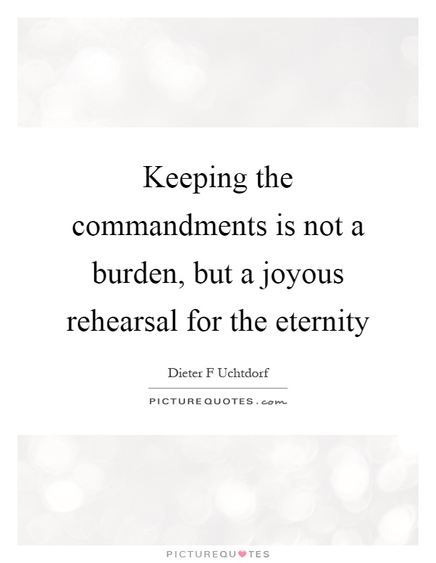 Keeping the commandments is not a burden, but a joyous rehearsal for the eternity Picture Quote #1